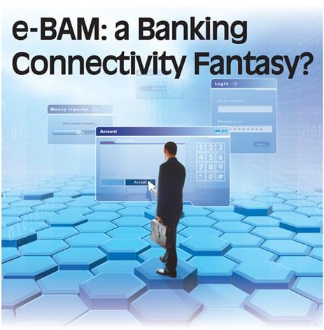 e-BAM: a Banking Connectivity Fantasy?